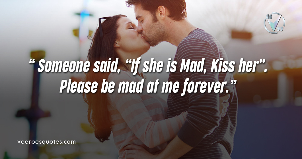 "Someone said, ""If she is Mad, Kiss her"". Please be mad at me forever."