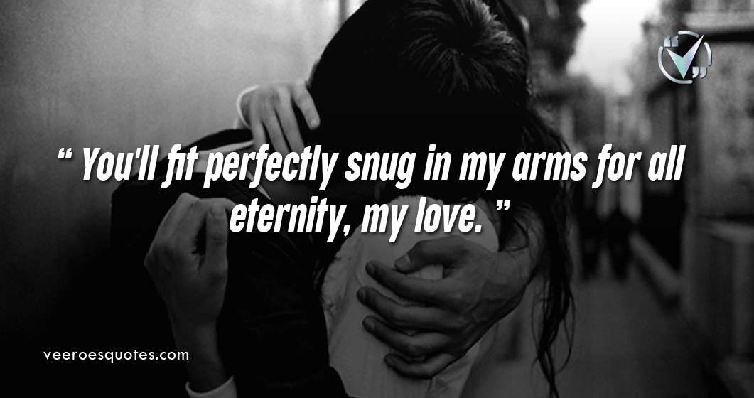You'll fit perfectly snug in my arms for all eternity, my love.