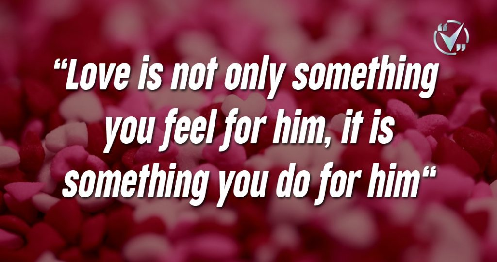 Love is not only something you feel for him, it is something you do for him. – David Wilkerson