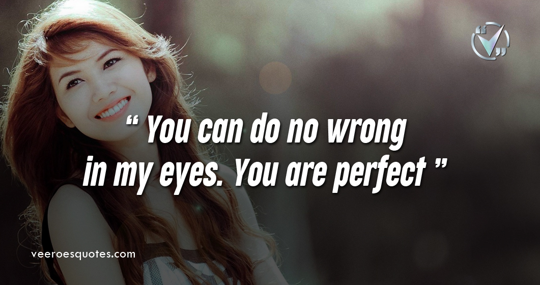You can do no wrong in my eyes. You are perfect!