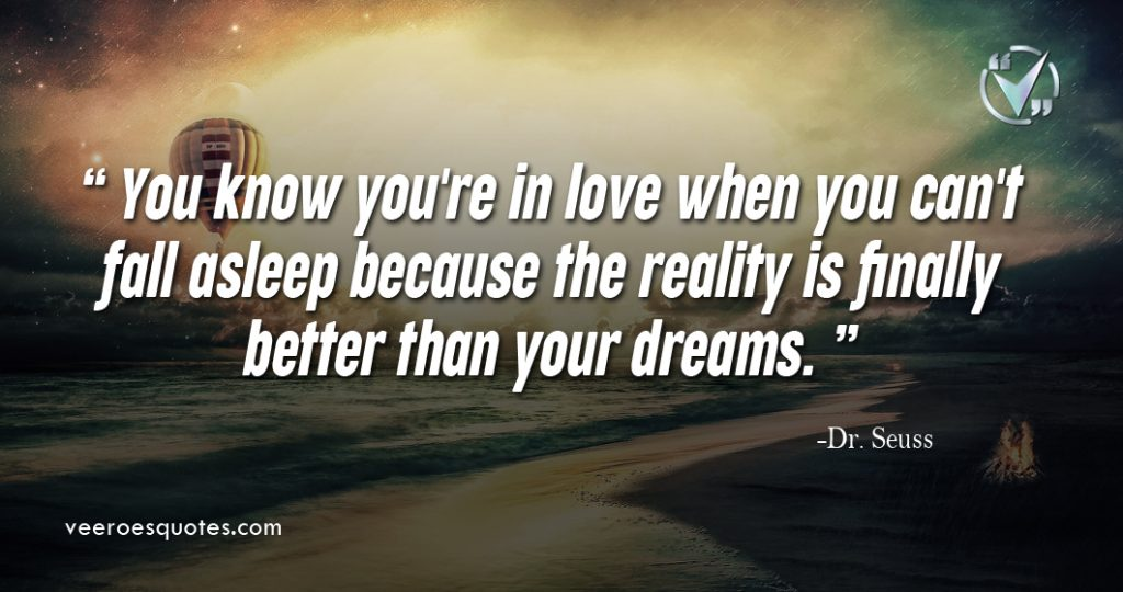 You know you're in love when you can't fall asleep because the reality is finally better than your dreams. – Dr. Seuss