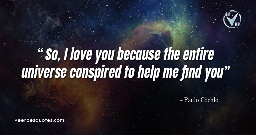 So, I love you because the entire universe conspired to help me find you. – Paulo Coehlo