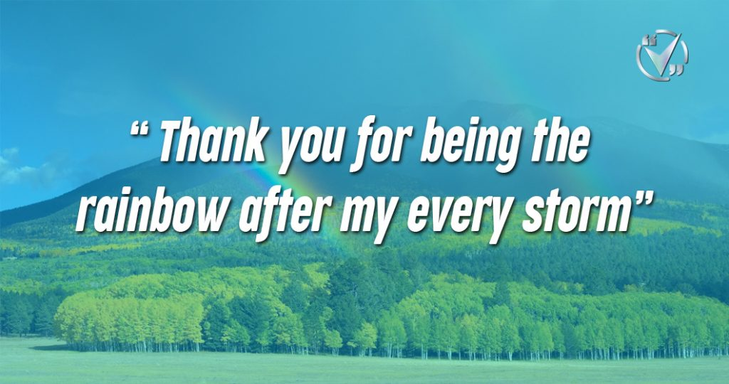Thank you for being the rainbow after my every storm.