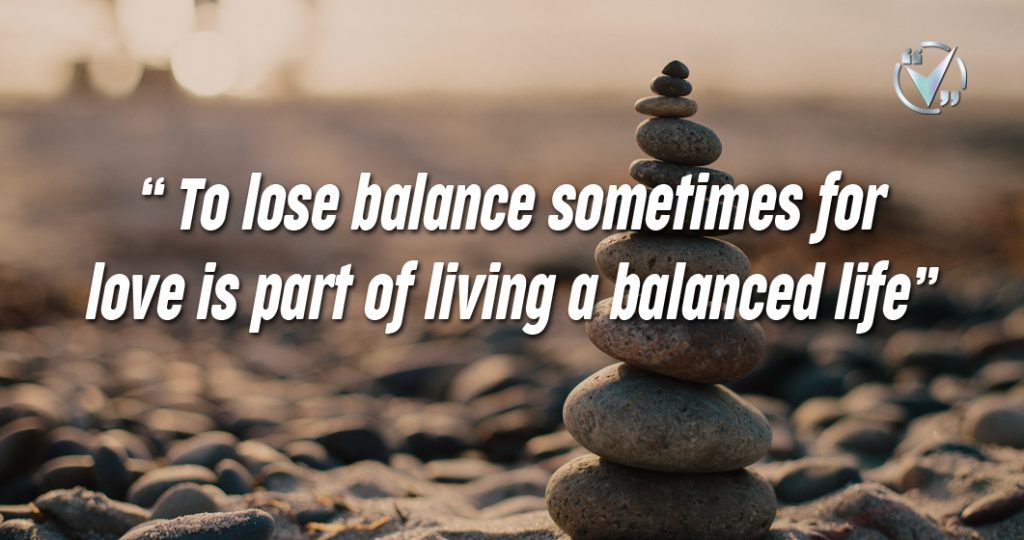 To lose balance sometimes for love is part of living a balanced life. – Elizabeth Gilbert