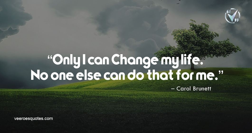 Only I can Change my life. No one else can do that for me. – Carol Brunett