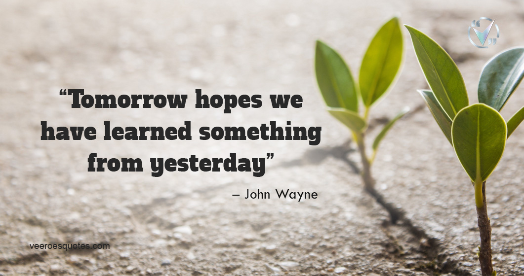Tomorrow hopes we have learned something from yesterday. – John Wayne