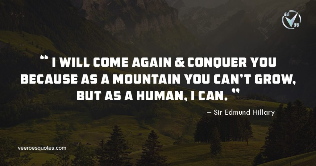 I will come again & conquer you because as a mountain you can't grow, but as a human, I can. Edmund Hillary