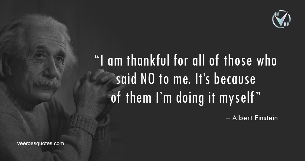 I am thankful for all of those who said NO to me. It's because of them I'm doing it myself. – Albert Einstein