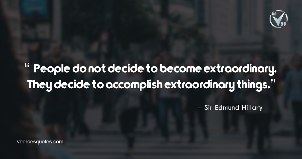 People do not decide to become extraordinary. They decide to accomplish extraordinary things. Sir Edmund Hillary