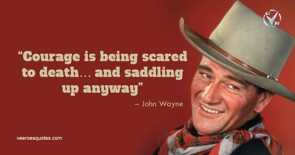 Courage is being scared to death… and saddling up anyway. – John Wayne