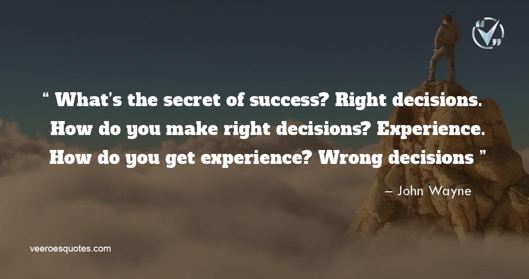 What's the secret of success? Right decisions. How do you make right decisions? Experience. How do you get experience? Wrong decisions – John Wayne