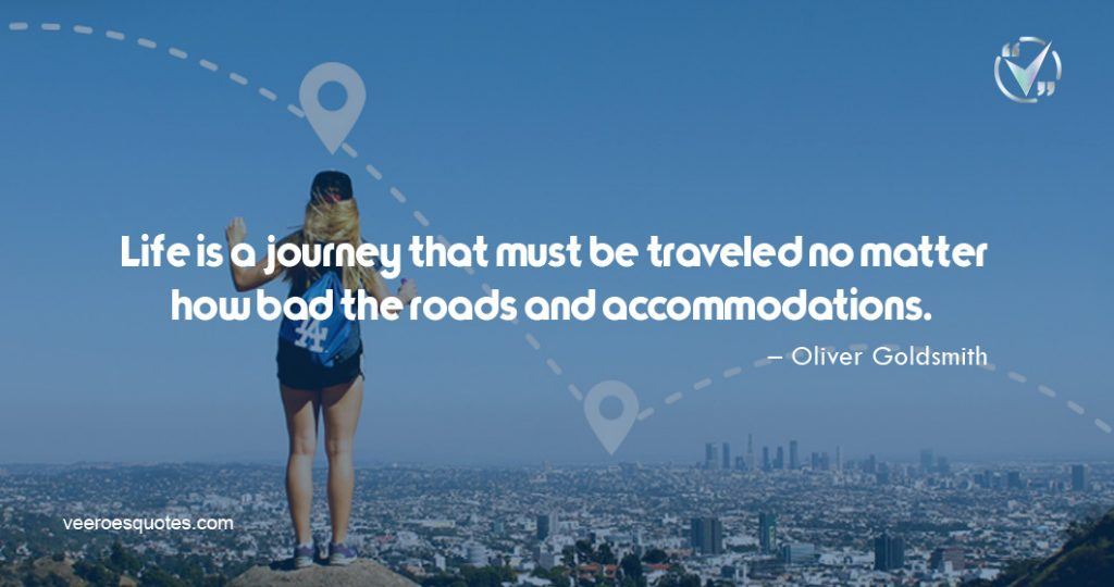Life is a journey that must be traveled no matter how bad the roads and accommodations. – Oliver Goldsmith
