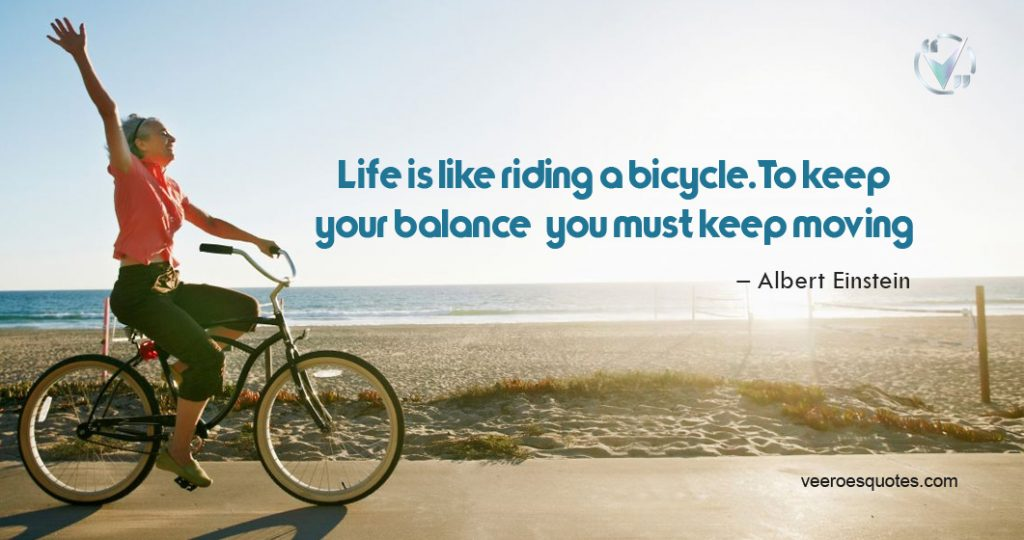 Life is like riding a bicycle. To keep your balance, you must keep moving. – Albert Einstein Quotes