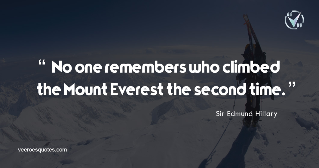 No one remembers who climbed the Mount Everest the second time. – Edmund Hillary