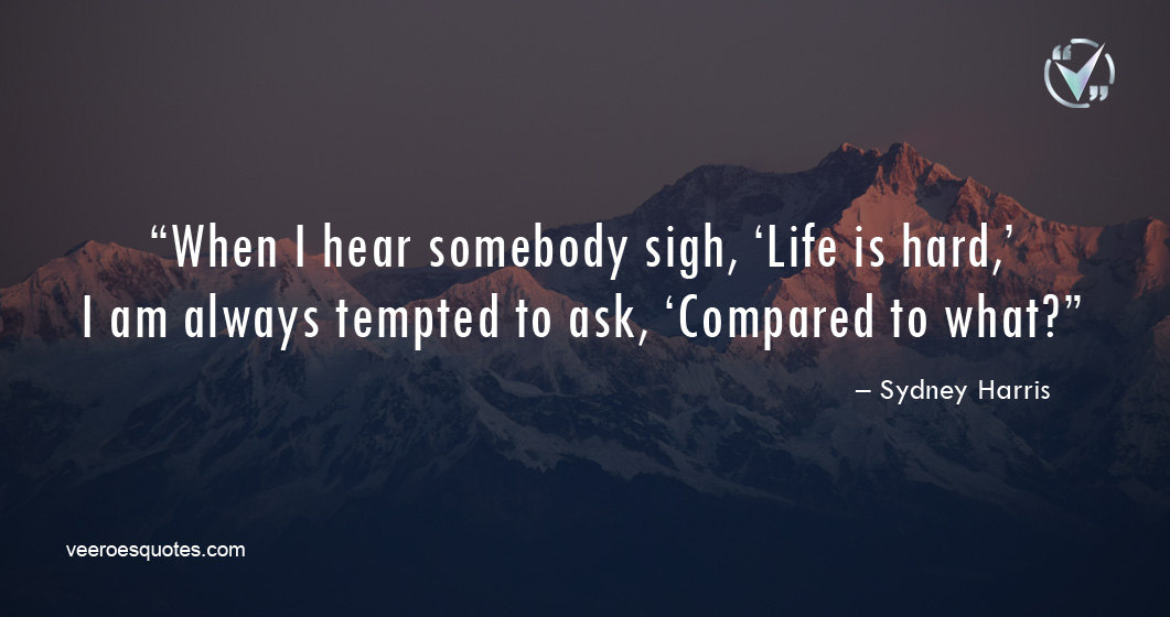 When I hear somebody sigh, 'Life is hard,' I am always tempted to ask, 'Compared to what? – Sydney Harris