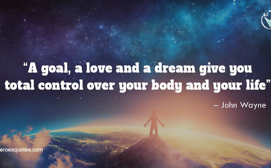 A goal, a love and a dream give you total control over your body and your life. – John Wayne