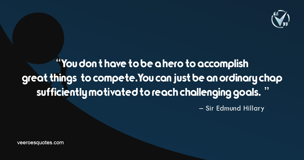 You don't have to be a hero to accomplish great things—to compete. You can just be an ordinary chap, sufficiently motivated to reach challenging goals. – Sir Edmund Hillary