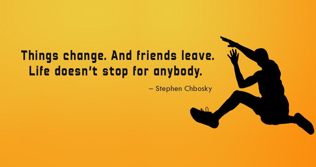 Things change. And friends leave. Life doesn't stop for anybody. ~ Stephen Chbosky