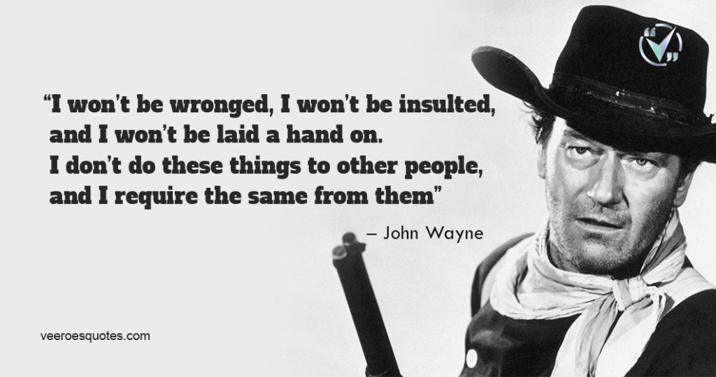 I won't be wronged, I won't be insulted, and I won't be laid a hand on. I don't do these things to other people, and I require the same from them.