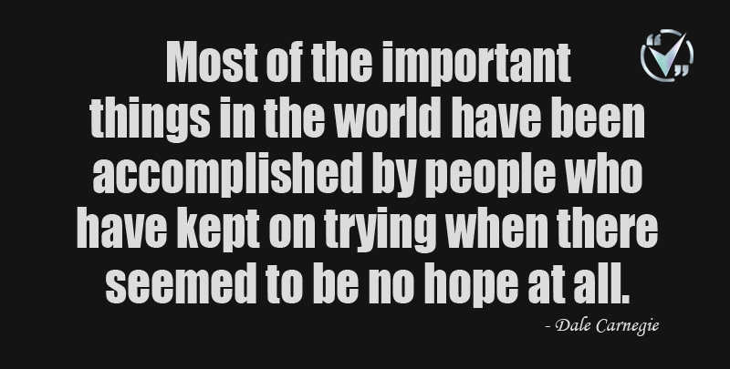 Most of the important things in the world have been accomplished by people who have kept on trying when there seemed to be no hope at all. ~ Dale Carnegie