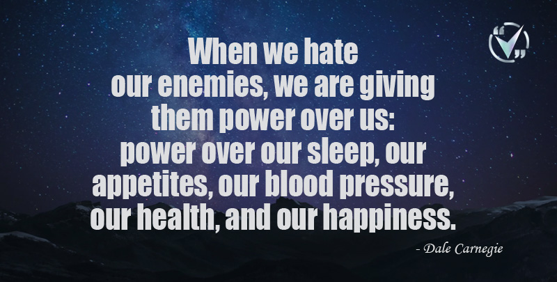 When we hate our enemies, we are giving them power over us: power over our sleep, our appetites, our blood pressure, our health, and our happiness. ~Dale Carnegie