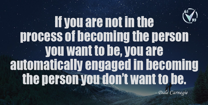 If you are not in the process of becoming the person you want to be, you are automatically engaged in becoming the person you don't want to be. ~ Dale Carnegie
