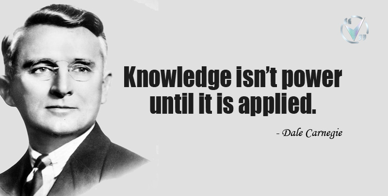 Knowledge isn't power until it is applied. ~ Dale Carnegie