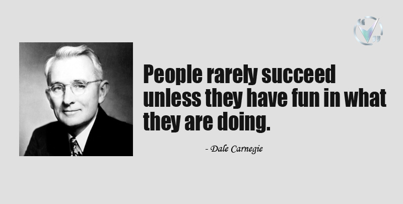 People rarely succeed unless they have fun in what they are doing. ~Dale Carnegie