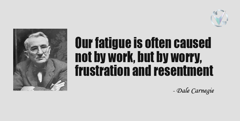 Our fatigue is often caused not by work, but by worry, frustration and resentment. ~ Dale Carnegie