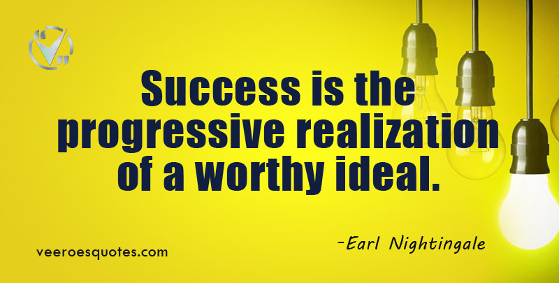 Success is the progressive realization of a worthy ideal. ~ Earl Nightingale