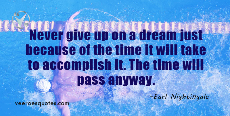 Never give up on a dream just because of the time it will take to accomplish it. The time will pass anyway. ~ Earl Nightingale