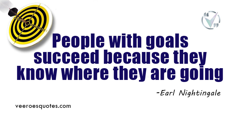 People with goals succeed because they know where they are going. ~ Earl Nightingale