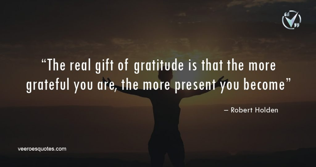 "The real gift of gratitude is that the more grateful you are, the more present you become."" – Robert Holden"