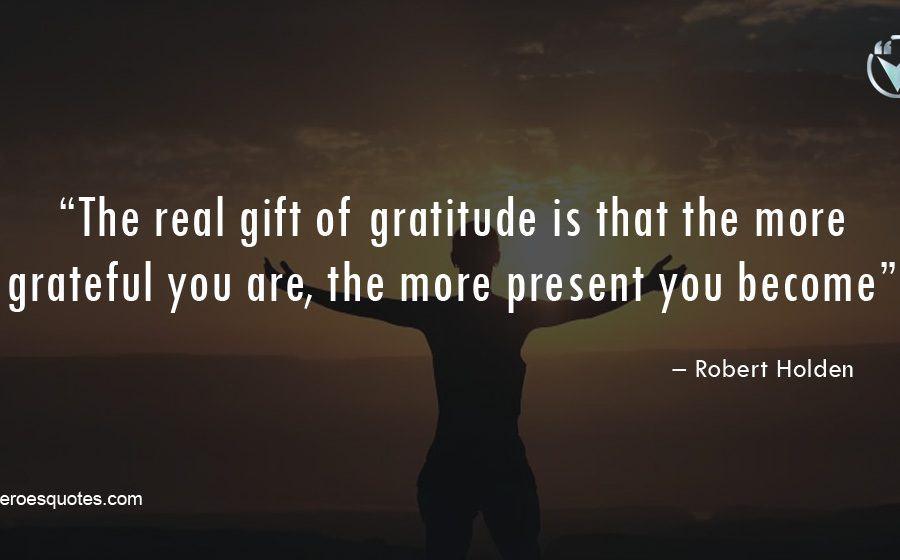 """The real gift of gratitude is that the more grateful you are, the more present you become."""" – Robert Holden"""