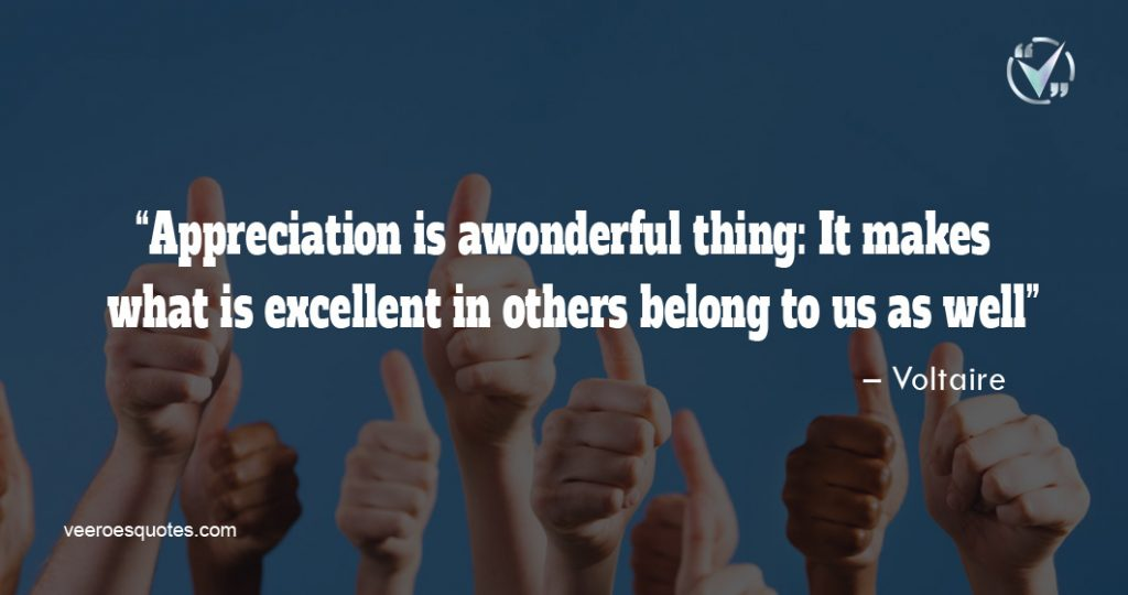 Appreciation is a wonderful thing: It makes what is excellent in others belong to us as well – Voltaire