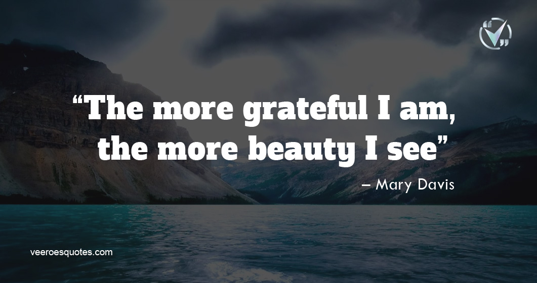 The more grateful I am, the more beauty I see. – Mary Davis