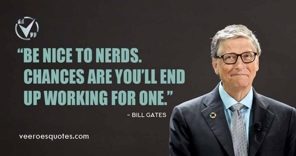 Be Nice to Nerds. Chances are you'll end up working for one, Bill Gates