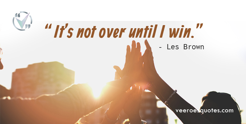 It's not over until I win. Les Brown