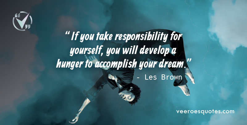 If you take responsibility for yourself, you will develop a hunger to accomplish your dream. ~ Les Brown