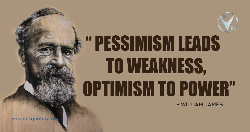 Pessimism Leads to Weakness Optimism to Power. William James