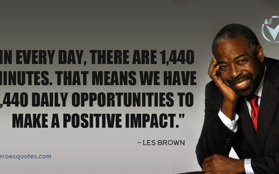 In every day, there are 1,440 minutes. That means we have 1,440 daily opportunities to make a positive impact. Les Brown