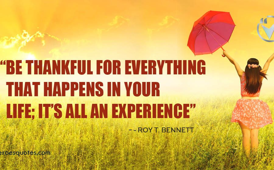 Be thankful for everything that happens in your life; it's all an experience. Roy T. Bennett
