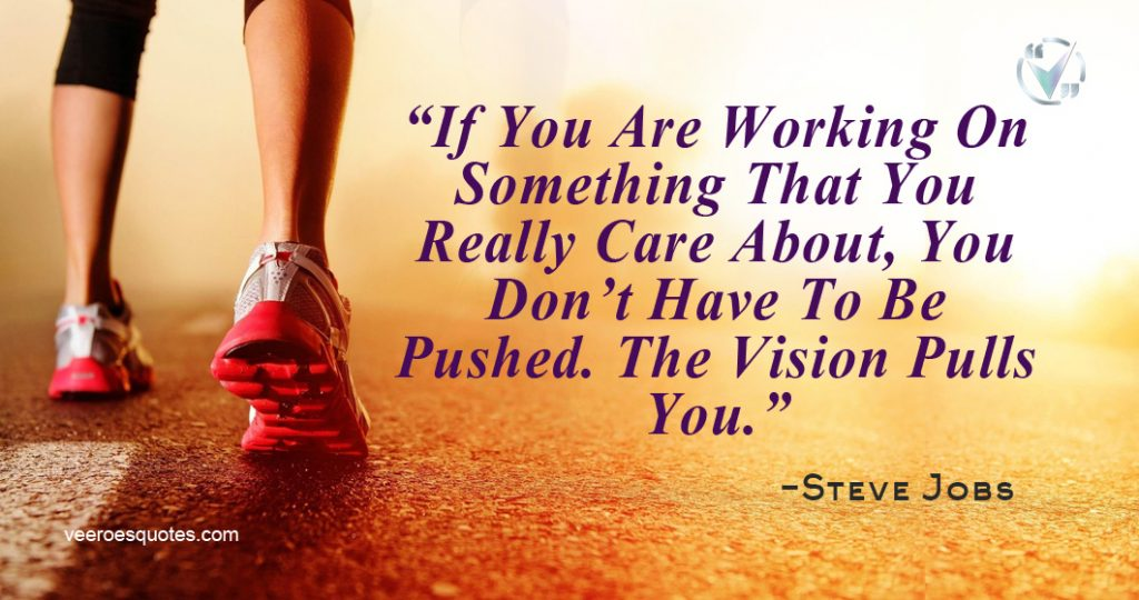 If You Are Working On Something That You Really Care About, You Don't Have To Be Pushed. The Vision Pulls You. ~ Steve Jobs