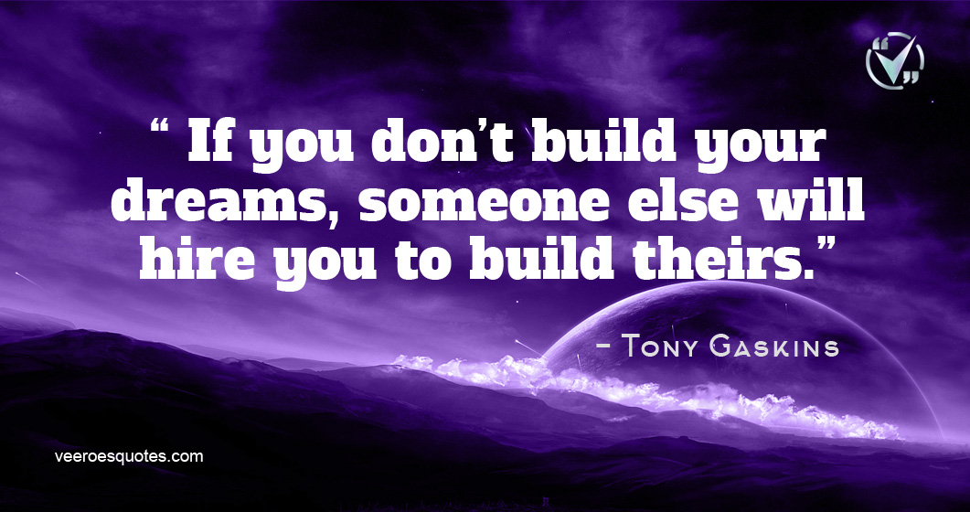 If you don't build your dreams, someone else will hire you to build theirs. Tony Gaskins