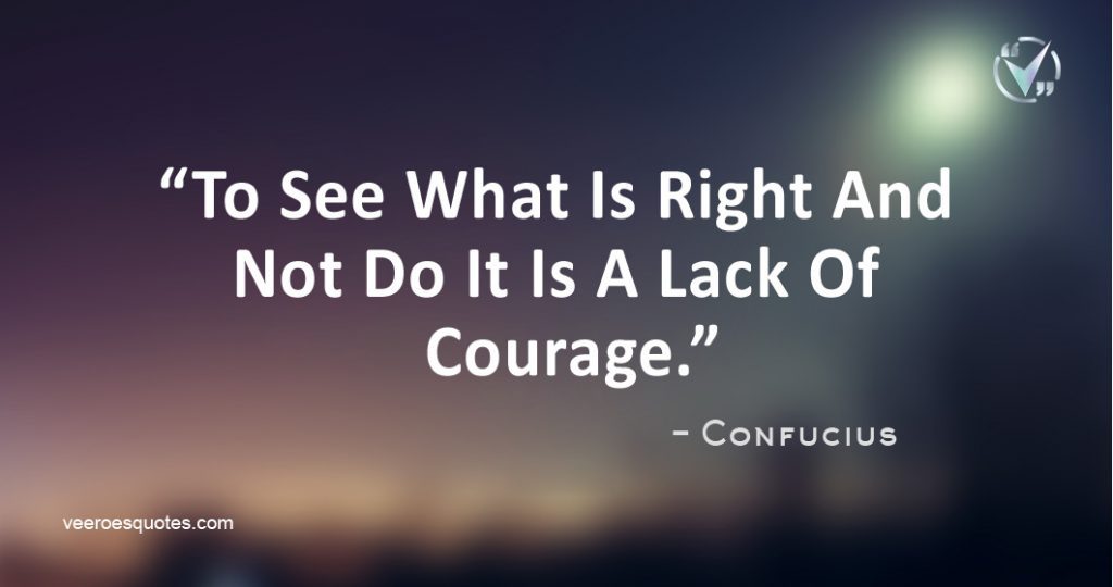To See What Is Right And Not Do It Is A Lack Of Courage. Confucius