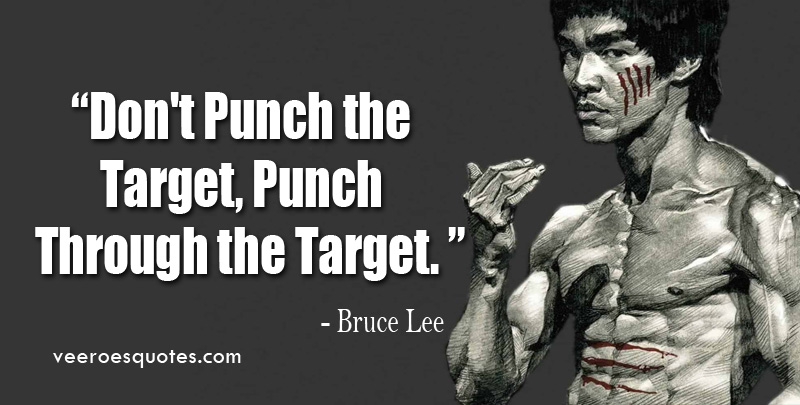 Don't Punch the Target, Punch Through the Target. ~ Bruce Lee