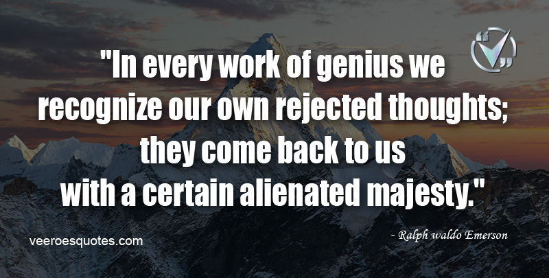 """In every work of genius we recognize our own rejected thoughts; they come back to us with a certain alienated majesty."" ~ Ralph Waldo Emerson"