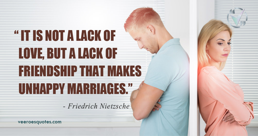 It is not a lack of love, but a lack of friendship that makes unhappy marriages. Friedrich Nietzsche