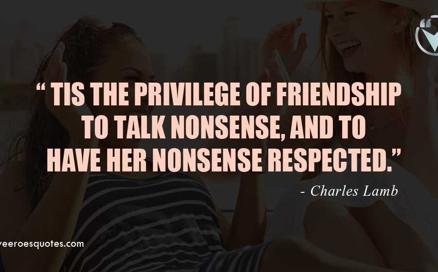 Tis the privilege of friendship to talk nonsense, and to have her nonsense respected. Charles Lamb