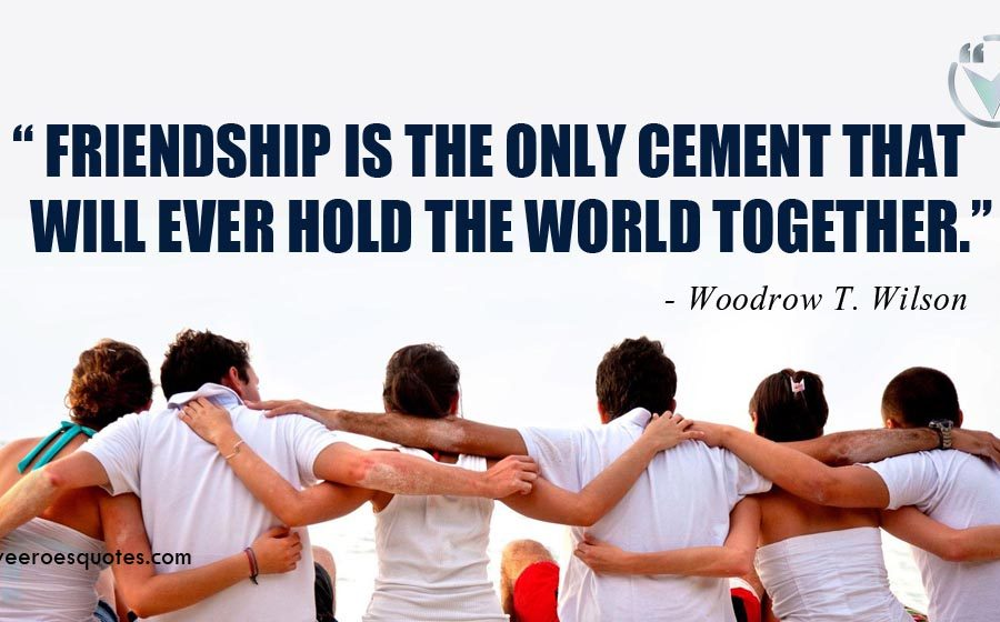 Friendship is the only cement that will ever hold the world together. Woodrow T. Wilson